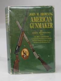 John M. Browning: American Gunmaker: An Illustrated Biographer of the World's Greatest Inventory of Firearms, with Full Data on the Browning Guns
