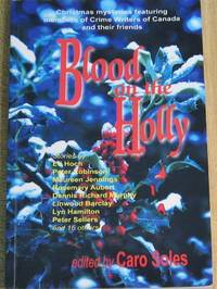 Blood On The Holly: An Anthology Of Christmas Crime Featuring Members Of Crime Writers Of Canada And Their Friends