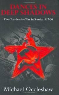 Dances in Deep Shadows : The Clandestine War in Russia  1917 1920