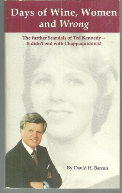 DAYS OF WINE, WOMEN AND WRONG The Further Scandals of Ted Kennedy—it Didn't End with Chappaquiddick!, Barron, David