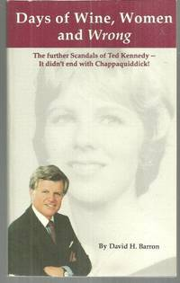 DAYS OF WINE, WOMEN AND WRONG The Further Scandals of Ted Kennedy—it  Didn't End with Chappaquiddick!