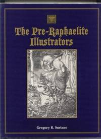 The Pre-Raphaelite Illustrators : The Published Graphic Art of the English Pre-Raphaelites & Their Associates with Critical Biographical Essays & Illustrated Catalogues of the Artists' Engraved Works