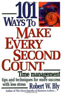 101 Ways to Make Every Second Count: Time Management Tips and Techniques for More Success with...