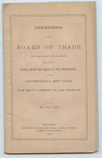 image of Proceedings of the Board of Trade of the City of Boston, Relative to a Canal From the Lakes to the Mississippi, and the Caughnawaga Ship Canal From the St. Lawrence to Lake Champlain. May 20, 1870