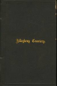 ALLEGHENY CEMETERY:; HISTORICAL ACCOUNT OF INCIDENTS AND EVENTS CONNECTED WITH ITS ESTABLISHMENT.  CHARTER AND SUPPLEMENTAL ACTS OF LEGISLATION.  REPORTS OF 1848 AND 1857.  PROCEEDINGS OF CORPORATORS, JUNE 21, 1873.  RULES, REGULATIONS, &C.  LIST OF OFFICERS, MANAGERS AND CORPORATORS TO DATE.  REMARKS ON THE ORNAMENTATION AND ARRANGEMENT OF CEMETERIES.  FUNERAL ORATION OF WILSON McCANDLESS, ESQ. ON COMMODORE BARNEY AND LIEUT. PARKER.  ILLUSTRATED WITH SIXTEEN PHOTOGRAPHIC VIEWS