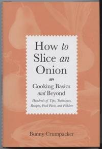 How to Slice an Onion: Cooking Basics and Beyond- Hundreds of Tips,  Techniques, Recipes, Food Facts and Folklore.