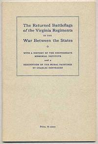 The Returned BATTLEFLAGS OF THE VIRGINIA REGIMENTS IN THE WAR BETWEEN THE STATES. WITH A HISTORY OF THE CONFEDERATE MEMORIAL INSTITUTE, AND A DESCRIPTION OF THE MURAL PAINTINGS BY CHARLES HOFFBAUER