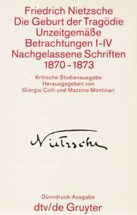 KSA 1: Die Geburt der Tragödie, Unzeitgemäße Betrachtungen I-IV, Nachgelassene Schriften...