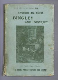 Chronicles and Stories of Bingley and District, a Full Account of the History Antiquities, Natural Productions, Scenery, Customs and Folk-Lore of the Ancient Town and Parish of Bingley in the West Riding of Yorkshire
