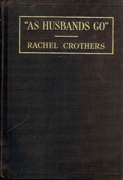 1931. CROTHERS, Rachel. AS HUSBANDS GO: A COMEDY. NY: Samuel French, 1931. Small 8vo., brown cloth s...