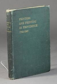 Printers and printing in Providence 1762-1907. Prepared by a committee of Providence Typographical Union Number thirty-three as a souvenir of the fiftieth anniversary of its institution