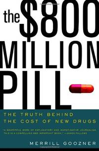 The $800 Million Pill: The Truth behind the Cost of New Drugs by Goozner, Merrill