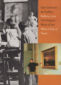 Yale University Art Gallery Bulletin 2003: The Original Work of Art-What It Has to Teach
