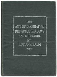 The Art of Decorating Dry Goods Windows and Interiors. A Complete Manual of Window Trimming, designed as an Educator in all the Details of the Art, according to the best accepted methods, and illustrating fully every important subject