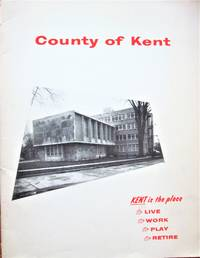 County of Kent. Kent is the Place to Live, to Work, to Play, to Retire. (Ontario, Canada). by Various - Paperback - 1st Edition - from Ken Jackson and Biblio.co.uk