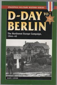 D-Day To Berlin: The Northwest Europe Campaign, 1944-45. by  ALAN J LEVINE - First Edition - from Time Booksellers (SKU: 108712)