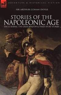 Stories of the Napoleonic Age: Uncle Bernac, the Great Shadow and Three Short Stories by Arthur Conan Doyle - 2009-09-22 - from Books Express and Biblio.com