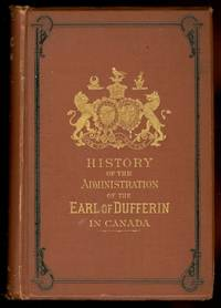 THE HISTORY OF THE ADMINISTRATION OF THE RIGHT HONORABLE FREDERICK TEMPLE, EARL OF DUFFERIN, K.P., G.C.M.G., K.C.B., F.R.S., LATE GOVERNOR GENERAL OF CANADA.