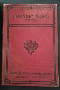Foundry Work. A Practical Guide to Modern Methods of Moulding and Casting in Iron, Bronze, Steel, and Other Metals, Including Many Valuable Hints on Shop Equipment and Management, Useful Tables, Etc.