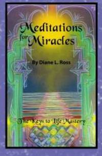 Meditations for Miracles: The Keys to Life Mastery by Diane L. Ross - 2009-04-01