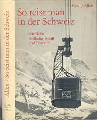 So Reist Man In Der Schweiz - Mit Bahn, Seilbahn, Schiff Und Postauto. (So you can travel to Switzerland - by train, cable car, boat and bus).