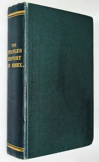 The people's history of Essex : comprising a narrative of public and political events in the county, from the earliest ages to the present time : the hundreds and boroughs, with descriptive sketches of their antiquities and ruins, the seats of the Nobilit
