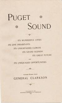 PUGET SOUND:  Its Wonderful Cities, Its Live Inhabitants, Its Unsurpassed Climate, Its Grand Scenery, Its Great Future, and Its Unequaled Opportunities.; Golden Words from General Clarkson