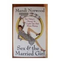 SEX & THE MARRIED GIRL From Clicking to Climaxing - the Complete Truth  about Modern Marriage