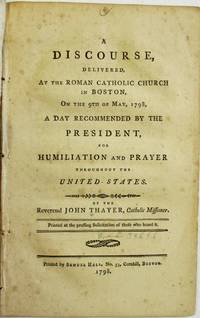 A DISCOURSE, DELIVERED, AT THE ROMAN CATHOLIC CHURCH IN BOSTON, ON THE 9TH OF MAY, 1798, A DAY RECOMMENDED BY THE PRESIDENT, FOR HUMILIATION AND PRAYER THROUGHOUT THE UNITED STATES BY THE REVEREND JOHN THAYER, CATHOLIC MISSIONER. PRINTED AT THE PRESSING SOLICITATION OF THOSE WHO HEARD IT