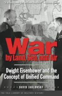 War by Land, Sea, and Air: Dwight Eisenhower and the Concept of Unified Command (Yale Library of Military History) by David Jablonsky - Paperback - 2011-09-07 - from Books Express (SKU: 0300171358n)