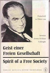 Geist Einer Freien Gesellschaft / Spirit of a Free Society:  Essays in  Honor of Senator James William Fulbright on the Occasion of the Tenth  Anniversary of the German Fulbright Program