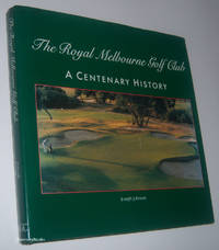 THE ROYAL MELBOURNE GOLF CLUB: A Centenary History