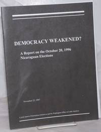image of Democracy Weakened? A Reprot on the October 20, 1996 Nicaraguan Elections.  November 22, 1997.  A joint report of Hemisphere Initiatives and the Washington Office on Latin America