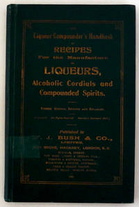 The Liqueur Compounder's Handbook of Recipes For the Manufacture of Alcoholic Cordials and Compounded Spirits.