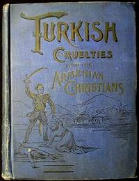 Turkish Cruelties Upon the Armenia Christians: A Reign of Terror From Tartar Huts to Constantinople Palaces