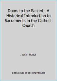 Doors to the Sacred : A Historical Introduction to Sacraments in the Catholic Church