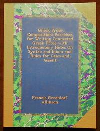 Greek Prose Composition: Exercises for Writing Connected Greek Prose with Introductory Notes on Syntax an Idiom and Rules for Cases and Accent by  Francis Greenleaf Allinson - Paperback - 2015 - from Classic Books and Ephemera and Biblio.com