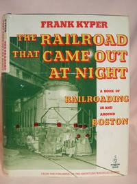 THE RAILROAD THAT CAME OUT AT NIGHT; A BOOK OF RAILROADING IN AND AROUND BOSTON