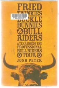 FRIED TWINKIES, BUCKLE BUNNIES, & BULL RIDERS  A Year Inside the  Professional Bull Riders Tour by  Josh Peter - First Edition - 2005 - from Riverwood's Books (SKU: 11847)