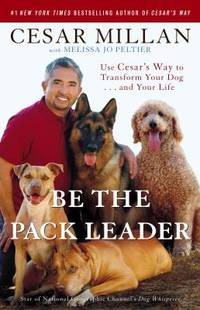 image of Be the Pack Leader : Use Cesar's Way to Transform Your Dog ... and Your Life
