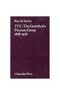 Trades Union Congress: The Growth of a Pressure Group, 1868-1976