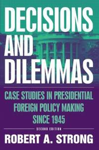 Decisions and Dilemmas: Case Studies in Presidential Foreign Policy Making Since 1945 : Case Studies in Presidential Foreign Policy Making Since 1945