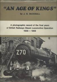 An age of Kings - A Photographic Record of the Final Years of BR Steam Locomotive Operation 1956-1968