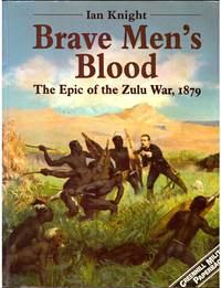 BRAVE MEN'S BLOOD : The Epic of the Zulu War, 1879