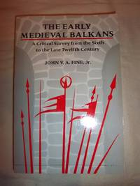 The Early Medieval Balkans: A Critical Survey from the Sixth to the Late Twelfth Century by  John Van Antwerp Fine - Paperback - 1991 - from Nocturne Books and Music (SKU: 100854)