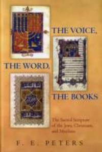 The Voice, the Word, the Books: The Sacred Scripture of the Jews, Christians, and Muslims. F.E....