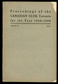 image of ADDRESSES DELIVERED BEFORE THE CANADIAN CLUB OF TORONTO.  SEASON 1908-09.  (PROCEEDINGS OF THE CANADIAN CLUB, TORONTO FOR THE YEAR 1908-1909).  VOLUME VI.