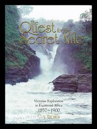 The quest for the secret Nile : Victorian exploration in Equatorial Africa, 1857-1900 / by Guy...