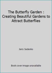 The Butterfly Garden : Creating Beautiful Gardens to Attract Butterflies