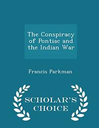 The Conspiracy of Pontiac and the Indian War   Scholar's Choice Edition